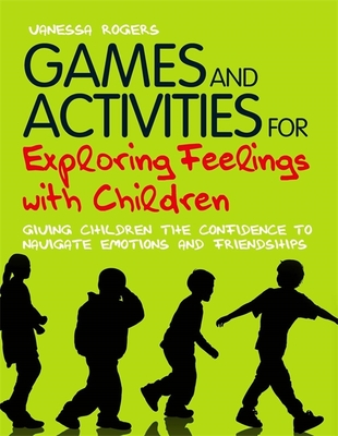Games and Activities for Exploring Feelings with Children: Giving Children the Confidence to Navigate Emotions and Friendships - Rogers, Vanessa