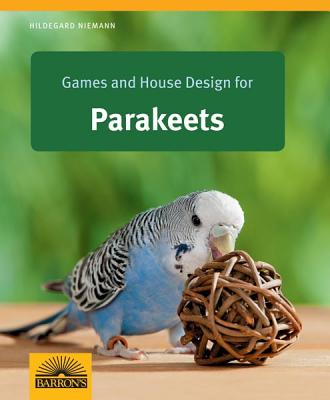 Games and House Design for Parakeets: Barron's Complete Pet Owner's Manuals - Nieman, Hildegard