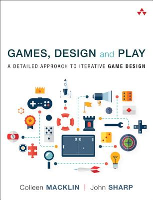 Games, Design and Play: A detailed approach to iterative game design - Macklin, Colleen, and Sharp, John