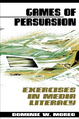 Games of Persuasion: Exercises in Media Literacy - Moreo, Dominic W