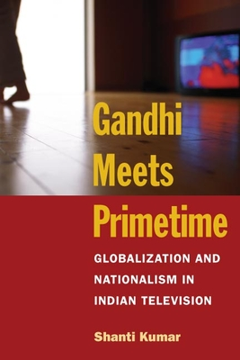 Gandhi Meets Primetime: Globalization and Nationalism in Indian Television - Kumar, Shanti