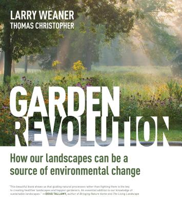 Garden Revolution: How Our Landscapes Can Be a Source of Environmental Change - Weaner, Larry, and Christopher, Thomas