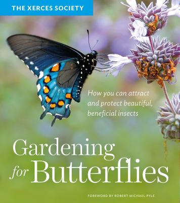Gardening for Butterflies: How You Can Attract and Protect Beautiful, Beneficial Insects - The Xerces Society