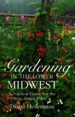 Gardening in the Lower Midwest: A Practical Guide for the New Zones 5 and 6 - Heilenman, Diane