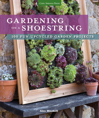 Gardening on a Shoestring: 100 Fun Upcycled Garden Projects - Mitchell, Alex