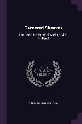 Garnered Sheaves: The Complete Poetical Works of J. G. Holland - Holland, Josiah Gilbert