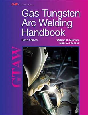 Gas Tungsten Arc Welding Handbook - Minnick, William H, and Prosser, Mark A