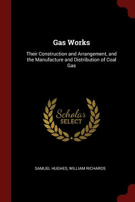 Gas Works: Their Construction and Arrangement, and the Manufacture and Distribution of Coal Gas - Hughes, Samuel