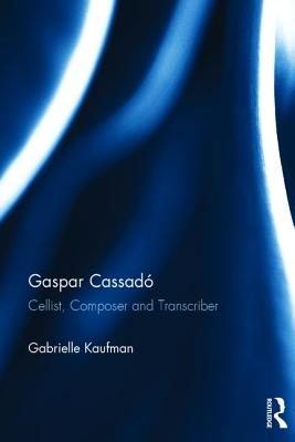 Gaspar Cassado: Cellist, Composer and Transcriber - Kaufman, Gabrielle