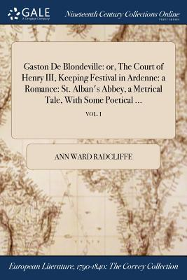 Gaston de Blondeville: Or, the Court of Henry III, Keeping Festival in Ardenne: A Romance: St. Alban's Abbey, a Metrical Tale, with Some Poetical ...; Vol. I - Radcliffe, Ann Ward