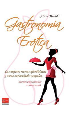 Gastronomia Erotica: Las Mejores Recetas Afrodisiacas y Otras Curiosidades Sexuales - Misrahi, Alicia
