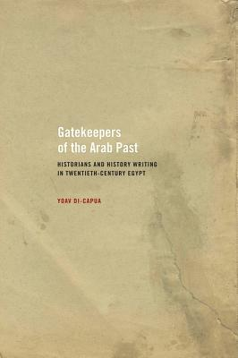 Gatekeepers of the Arab Past: Historians and History Writing in Twentieth-Century Egypt - Di-Capua, Yoav