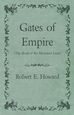 Gates of Empire (the Road of the Mountain Lion) - Howard, Robert E