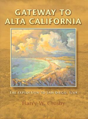 Gateway to Alta California: The Expedition to San Diego, 1769 - Crosby, Harry W, and Lindsay, Lowell (Foreword by)