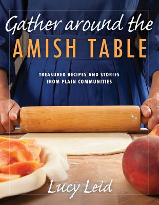 Gather Around the Amish Table: Treasured Recipes and Stories from Plain Communities - Leid, Lucy