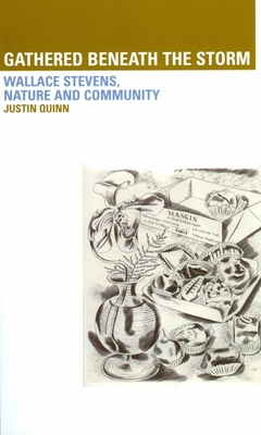 Gathered Beneath the Storm: Wallace Stevens, Nature and Community - Quinn, Justin