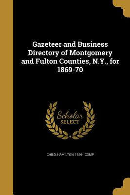 Gazeteer and Business Directory of Montgomery and Fulton Counties, N.Y., for 1869-70 - Child, Hamilton 1836- (Creator)