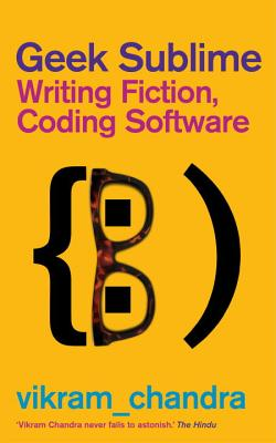 Geek Sublime: Writing Fiction, Coding Software - Chandra, Vikram