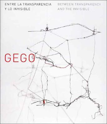 Gego: Between Transparency and the Invisible / Entre La Transparencia y Lo Invisible - Ramirez, Mari Carmen, and Manrique, Jose (Text by), and de Zegher, Catherine (Text by)