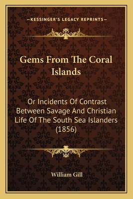 Gems from the Coral Islands: Or Incidents of Contrast Between Savage and Christian Life of the South Sea Islanders (1856) - Gill, William
