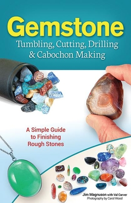 Gemstone Tumbling, Cutting, Drilling & Cabochon Making: A Simple Guide to Finishing Rough Stones - Magnuson, Jim
