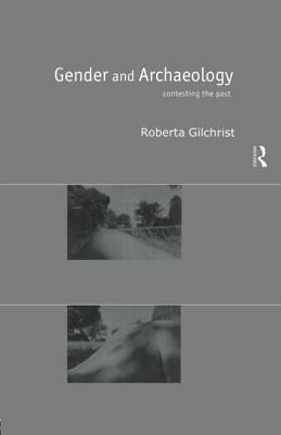 Gender and Archaeology: Contesting the Past - Gilchrist, Roberta