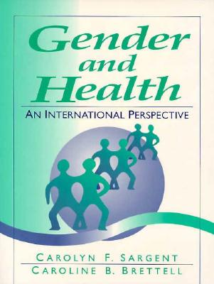 Gender and Health: An International Perspective - Sargent, Carolyn F, and Brettell, Caroline B