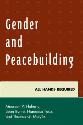 Gender and Peacebuilding: All Hands Required - Flaherty, Maureen P. (Editor), and Matyok, Thomas G. (Editor), and Byrne, Sean (Editor)