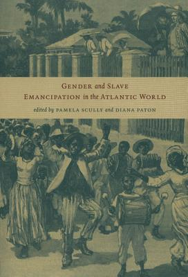 Gender and Slave Emancipation in the Atlantic World - Scully, Pamela (Editor), and Paton, Diana, Dr. (Editor)