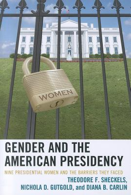 Gender and the American Presidency: Nine Presidential Women and the Barriers They Faced - Sheckels, Theodore F