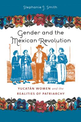 Gender and the Mexican Revolution: Yucatan Women & the Realities of Patriarchy - Smith, Stephanie J