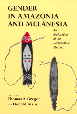 Gender in Amazonia and Melanesia: An Exploration of the Comparative Method - Gregor, Thomas (Editor), and Tuzin, Donald (Editor)