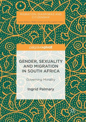 Gender, Sexuality and Migration in South Africa: Governing Morality - Palmary, Ingrid