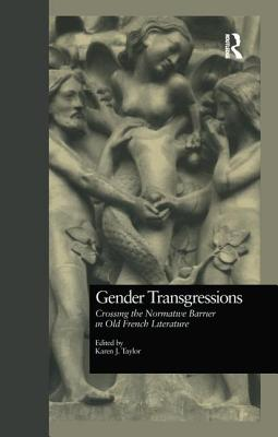 Gender Transgressions: Crossing the Normative Barrier in Old French Literature - Taylor, Karen J (Editor)