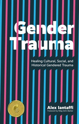 Gender Trauma: Healing Cultural, Social, and Historical Gendered Trauma - Iantaffi, Alex, and Barker, Meg-John (Foreword by)