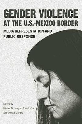 Gender Violence at the U.S.-Mexico Border: Media Representation and Public Response - Dominguez-Ruvalcaba, Hector (Editor), and Corona, Ignacio (Editor)