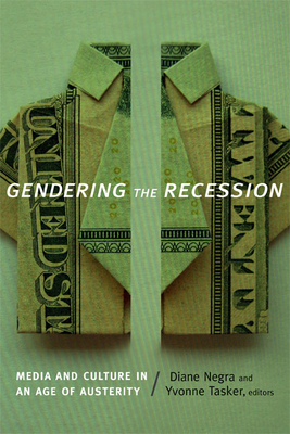 Gendering the Recession: Media and Culture in an Age of Austerity - Negra, Diane (Editor), and Tasker, Yvonne, Professor (Editor)