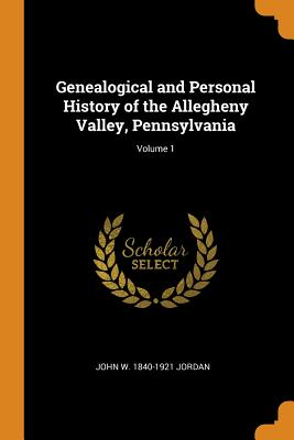 Genealogical and Personal History of the Allegheny Valley, Pennsylvania; Volume 1 - Jordan, John W 1840-1921