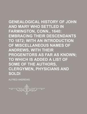 Genealogical History of John and Mary Andrews, Who Settled in Farmington, Conn., 1640; Embracing Their Descendants to 1872 with an Introduction of MIS - Andrews, Alfred