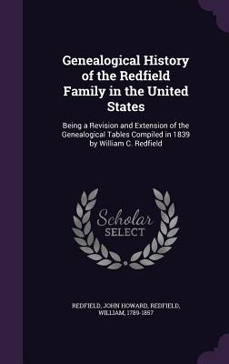 Genealogical History of the Redfield Family in the United States: Being a Revision and Extension of the Genealogical Tables Compiled in 1839 by William C. Redfield - Howard, Redfield John, and 1789-1857, Redfield William
