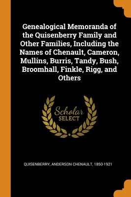 Genealogical Memoranda of the Quisenberry Family and Other Families, Including the Names of Chenault, Cameron, Mullins, Burris, Tandy, Bush, Broomhall, Finkle, Rigg, and Others - Quisenberry, Anderson Chenault 1850-192 (Creator)