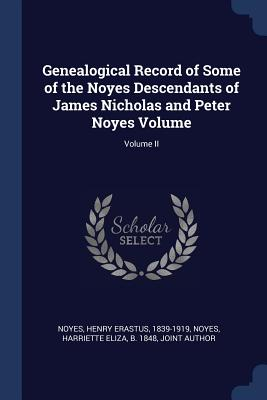 Genealogical Record of Some of the Noyes Descendants of James Nicholas and Peter Noyes Volume; Volume II - Noyes, Henry Erastus 1839-1919 (Creator), and Noyes, Harriette Eliza B 1848 (Creator)