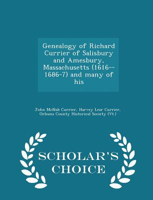 Genealogy of Richard Currier of Salisbury and Amesbury, Massachusetts (1616--1686-7) and Many of His - Scholar's Choice Edition - Currier, John McNab, and Currier, Harvey Lear, and Orleans County Historical Society (Vt ) (Creator)