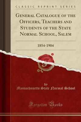 General Catalogue of the Officers, Teachers and Students of the State Normal School, Salem: 1854-1904 (Classic Reprint) - School, Massachusetts State Normal