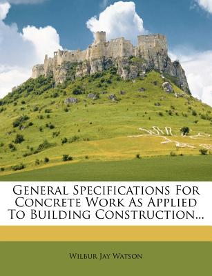 General Specifications for Concrete Work as Applied to Building Construction... - Watson, Wilbur Jay