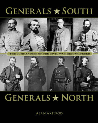 Generals South, Generals North: The Commanders of the Civil War Reconsidered - Axelrod, Alan, PH.D.
