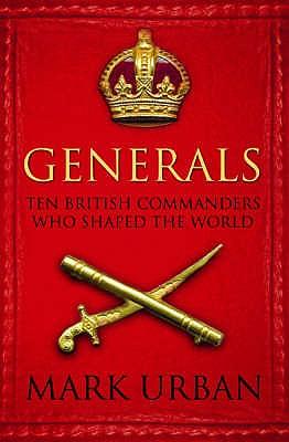Generals: Ten British Commanders who Shaped the World - Urban, Mark