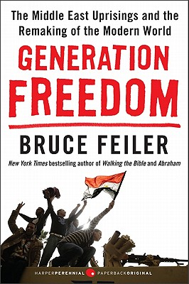 Generation Freedom: The Middle East Uprisings and the Remaking of the Modern World - Feiler, Bruce