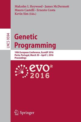 Genetic Programming: 19th European Conference, Eurogp 2016, Porto, Portugal, March 30 - April 1, 2016, Proceedings - Heywood, Malcolm I (Editor), and McDermott, James, Mr. (Editor), and Castelli, Mauro (Editor)