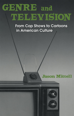 Genre and Television: From Cop Shows to Cartoons in American Culture - Mittell, Jason